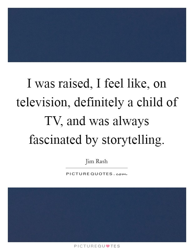 I was raised, I feel like, on television, definitely a child of TV, and was always fascinated by storytelling Picture Quote #1