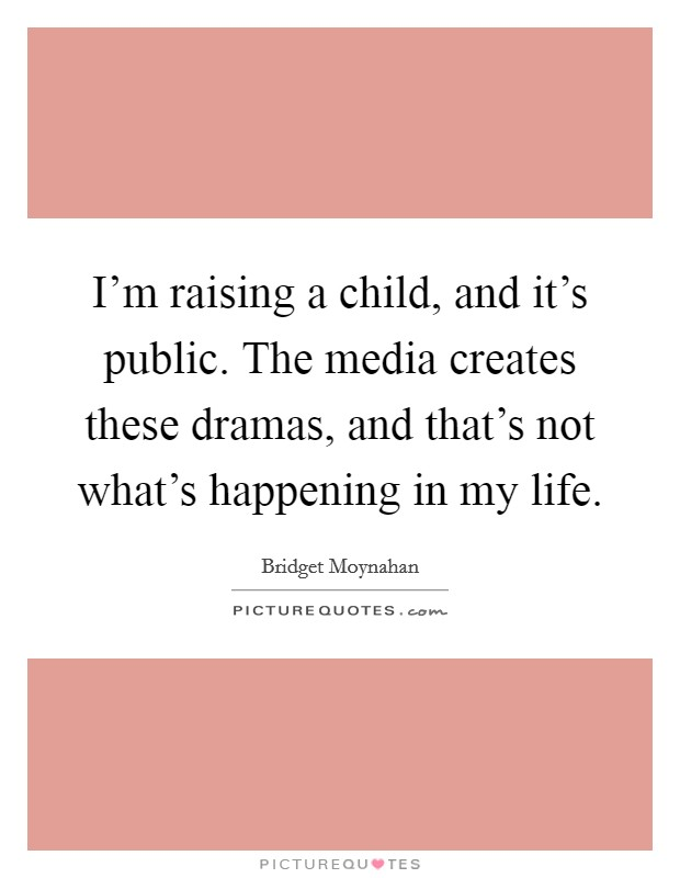 I'm raising a child, and it's public. The media creates these dramas, and that's not what's happening in my life Picture Quote #1