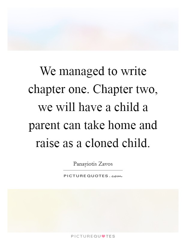We managed to write chapter one. Chapter two, we will have a child a parent can take home and raise as a cloned child Picture Quote #1