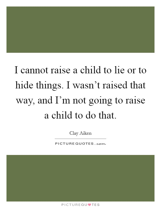 I cannot raise a child to lie or to hide things. I wasn't raised that way, and I'm not going to raise a child to do that Picture Quote #1
