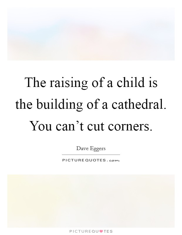 The raising of a child is the building of a cathedral. You can't cut corners Picture Quote #1
