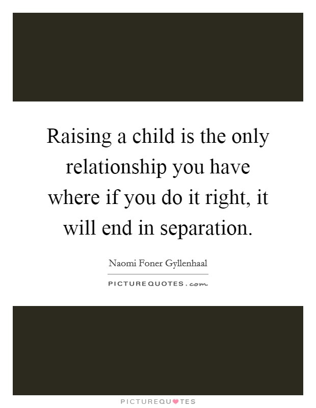 Raising a child is the only relationship you have where if you do it right, it will end in separation Picture Quote #1
