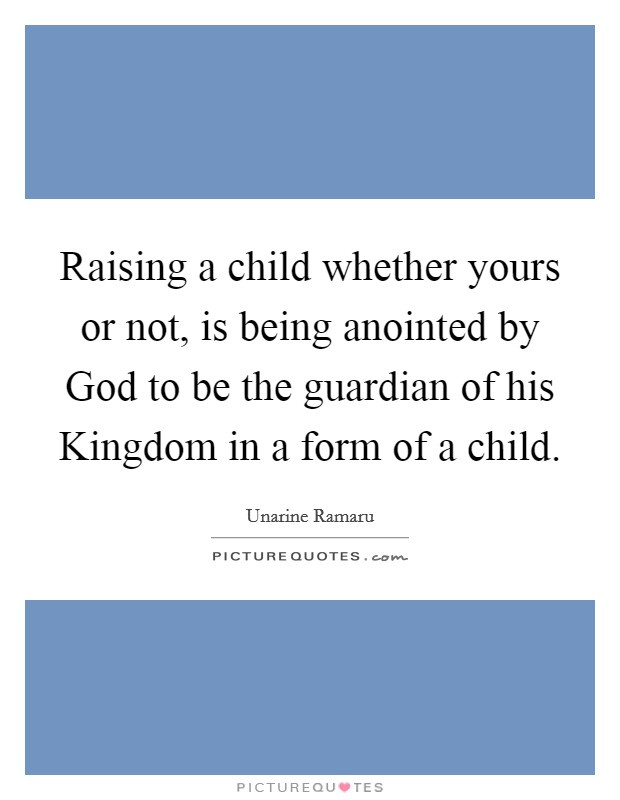 Raising a child whether yours or not, is being anointed by God to be the guardian of his Kingdom in a form of a child Picture Quote #1