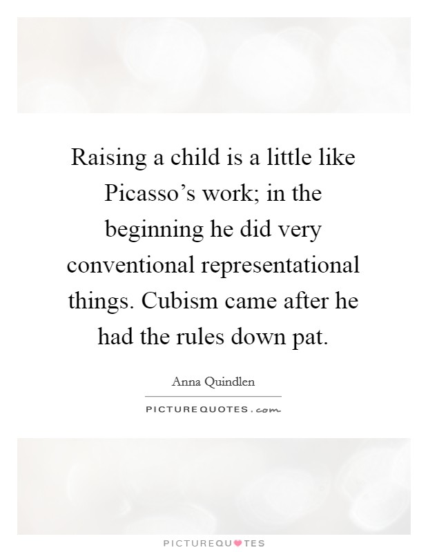 Raising a child is a little like Picasso's work; in the beginning he did very conventional representational things. Cubism came after he had the rules down pat Picture Quote #1