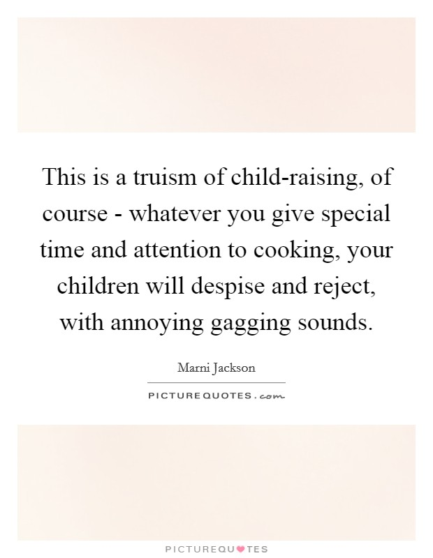 This is a truism of child-raising, of course - whatever you give special time and attention to cooking, your children will despise and reject, with annoying gagging sounds. Picture Quote #1