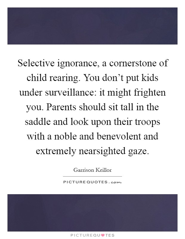 Selective ignorance, a cornerstone of child rearing. You don't put kids under surveillance: it might frighten you. Parents should sit tall in the saddle and look upon their troops with a noble and benevolent and extremely nearsighted gaze Picture Quote #1