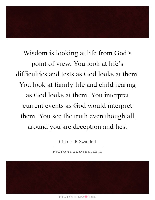 Wisdom is looking at life from God's point of view. You look at life's difficulties and tests as God looks at them. You look at family life and child rearing as God looks at them. You interpret current events as God would interpret them. You see the truth even though all around you are deception and lies Picture Quote #1