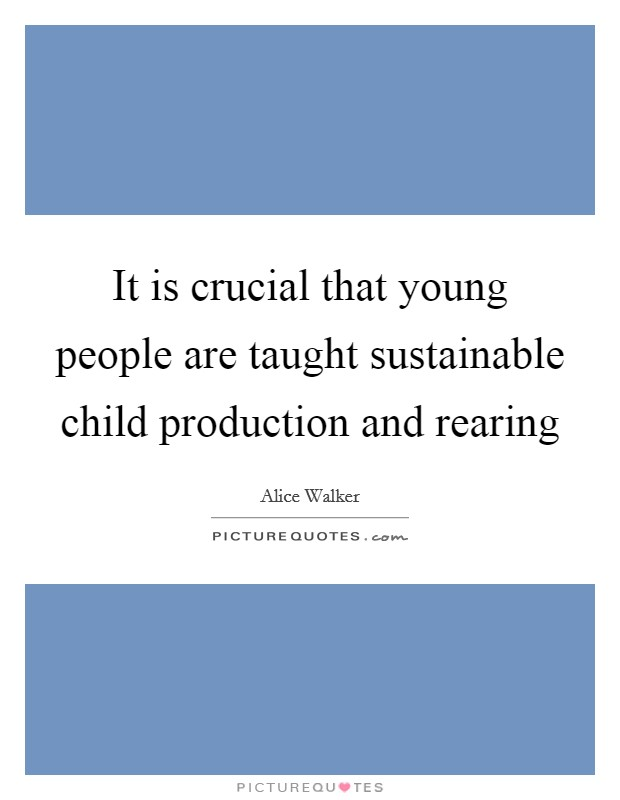 It is crucial that young people are taught sustainable child production and rearing Picture Quote #1