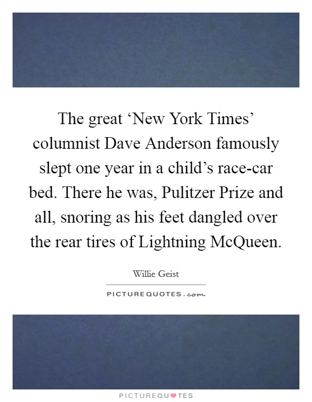 The great 'New York Times' columnist Dave Anderson famously slept one year in a child's race-car bed. There he was, Pulitzer Prize and all, snoring as his feet dangled over the rear tires of Lightning McQueen Picture Quote #1