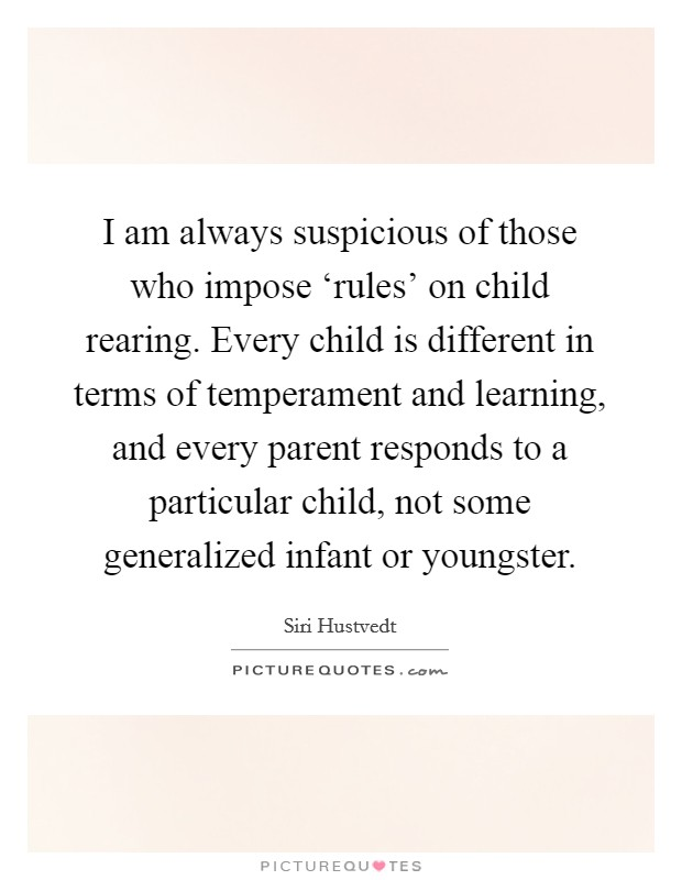 I am always suspicious of those who impose 'rules' on child rearing. Every child is different in terms of temperament and learning, and every parent responds to a particular child, not some generalized infant or youngster Picture Quote #1