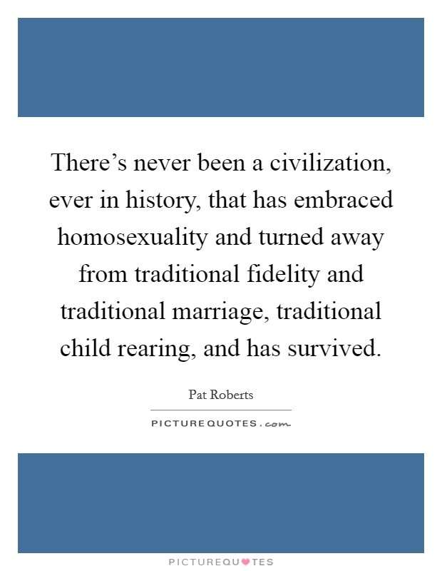 There's never been a civilization, ever in history, that has embraced homosexuality and turned away from traditional fidelity and traditional marriage, traditional child rearing, and has survived Picture Quote #1