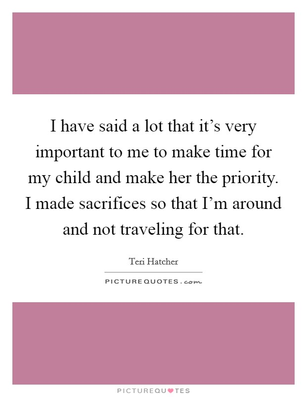 I have said a lot that it's very important to me to make time for my child and make her the priority. I made sacrifices so that I'm around and not traveling for that. Picture Quote #1
