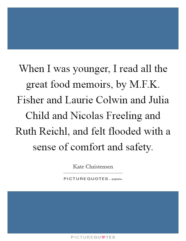When I was younger, I read all the great food memoirs, by M.F.K. Fisher and Laurie Colwin and Julia Child and Nicolas Freeling and Ruth Reichl, and felt flooded with a sense of comfort and safety Picture Quote #1