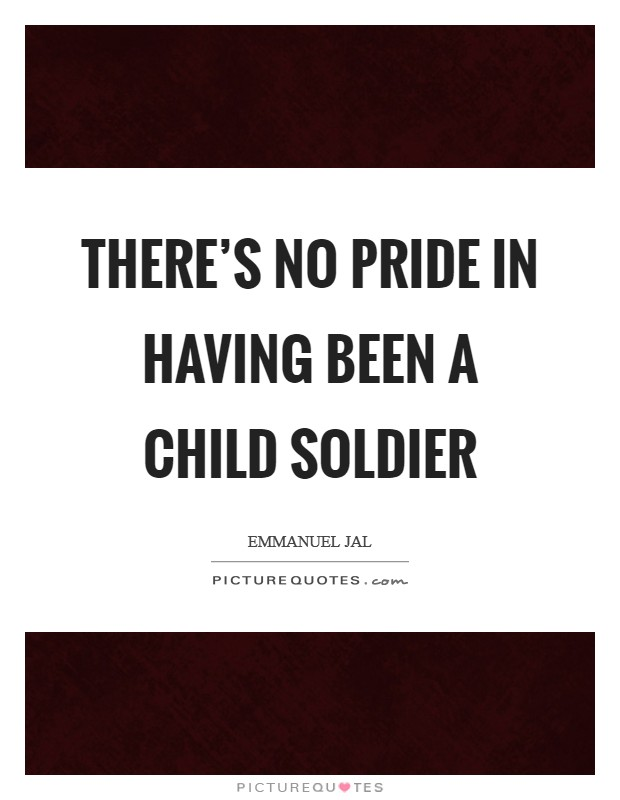 There's no pride in having been a child soldier Picture Quote #1