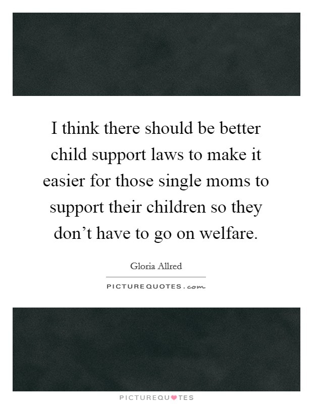 I think there should be better child support laws to make it easier for those single moms to support their children so they don't have to go on welfare Picture Quote #1