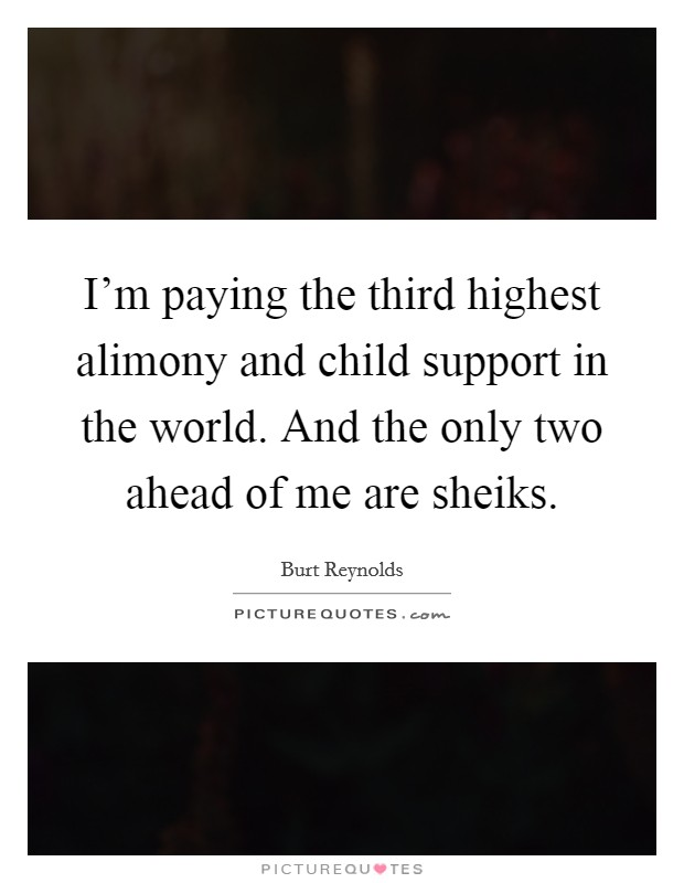 I'm paying the third highest alimony and child support in the world. And the only two ahead of me are sheiks Picture Quote #1