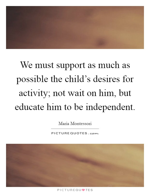 We must support as much as possible the child's desires for activity; not wait on him, but educate him to be independent Picture Quote #1