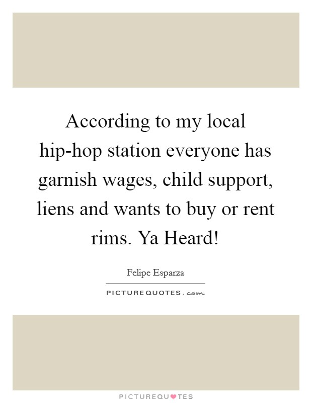 According to my local hip-hop station everyone has garnish wages, child support, liens and wants to buy or rent rims. Ya Heard! Picture Quote #1