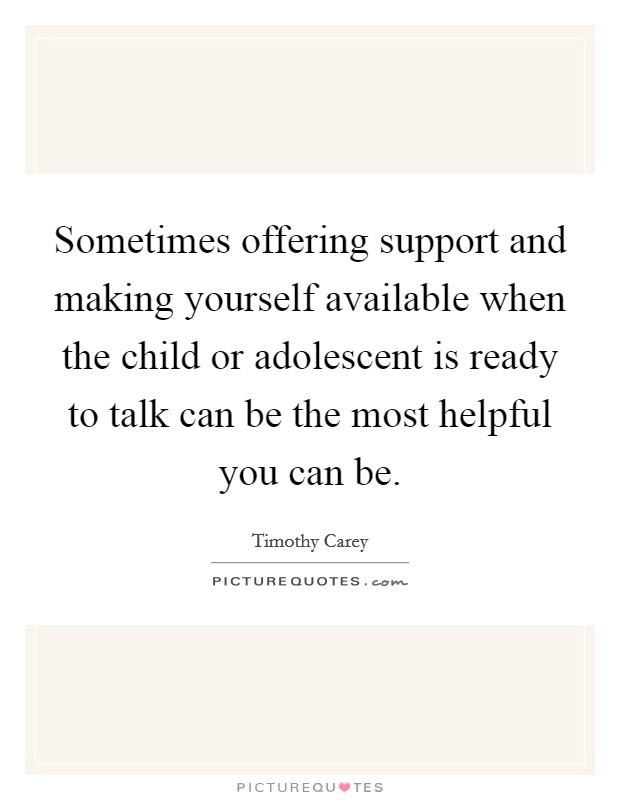 Sometimes offering support and making yourself available when the child or adolescent is ready to talk can be the most helpful you can be Picture Quote #1