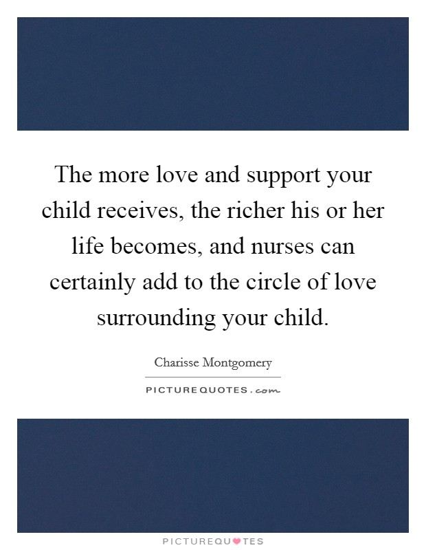 The more love and support your child receives, the richer his or her life becomes, and nurses can certainly add to the circle of love surrounding your child Picture Quote #1