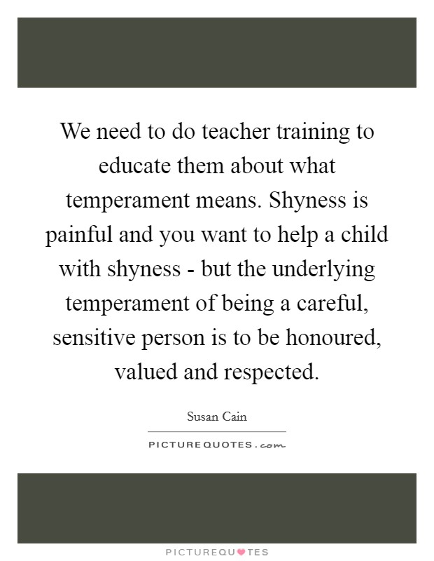 We need to do teacher training to educate them about what temperament means. Shyness is painful and you want to help a child with shyness - but the underlying temperament of being a careful, sensitive person is to be honoured, valued and respected Picture Quote #1