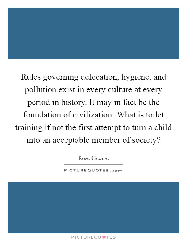 Rules governing defecation, hygiene, and pollution exist in every culture at every period in history. It may in fact be the foundation of civilization: What is toilet training if not the first attempt to turn a child into an acceptable member of society? Picture Quote #1