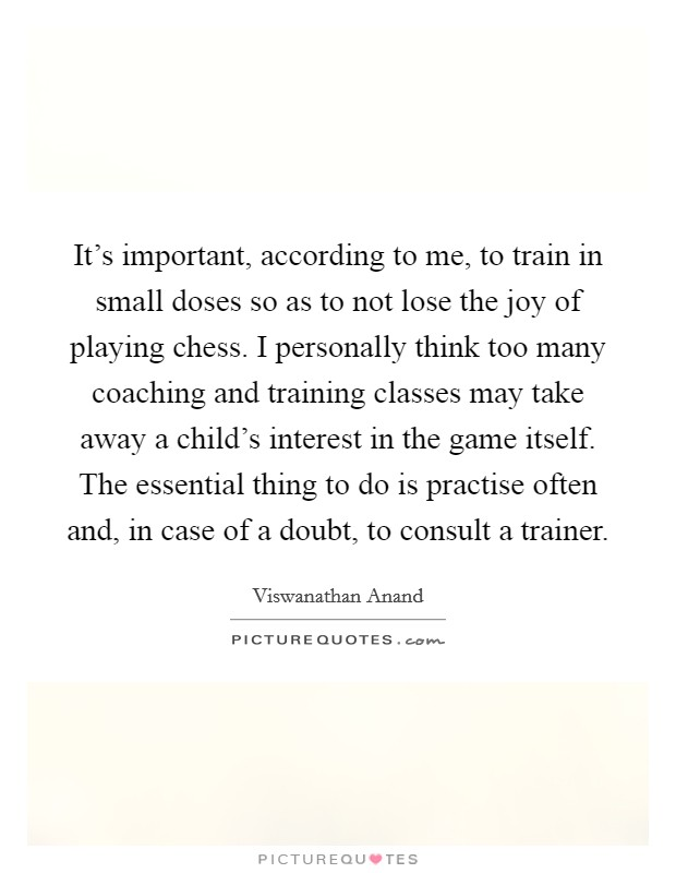 It's important, according to me, to train in small doses so as to not lose the joy of playing chess. I personally think too many coaching and training classes may take away a child's interest in the game itself. The essential thing to do is practise often and, in case of a doubt, to consult a trainer Picture Quote #1
