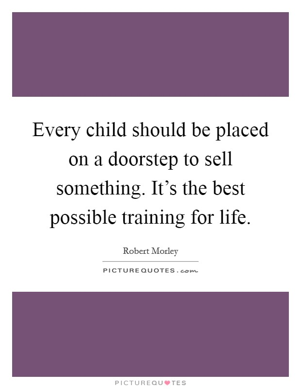 Every child should be placed on a doorstep to sell something. It's the best possible training for life Picture Quote #1