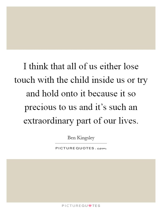 I think that all of us either lose touch with the child inside us or try and hold onto it because it so precious to us and it's such an extraordinary part of our lives Picture Quote #1