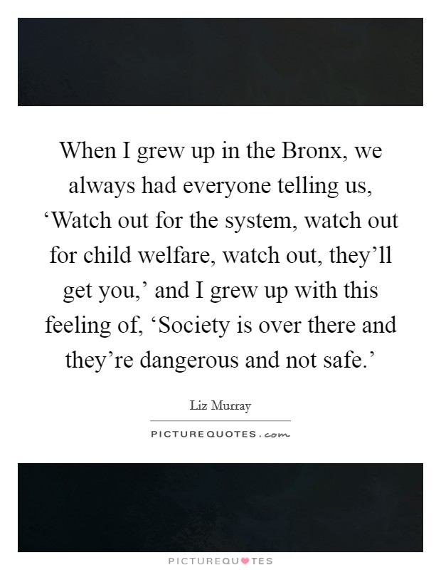 When I grew up in the Bronx, we always had everyone telling us, 'Watch out for the system, watch out for child welfare, watch out, they'll get you,' and I grew up with this feeling of, 'Society is over there and they're dangerous and not safe.' Picture Quote #1