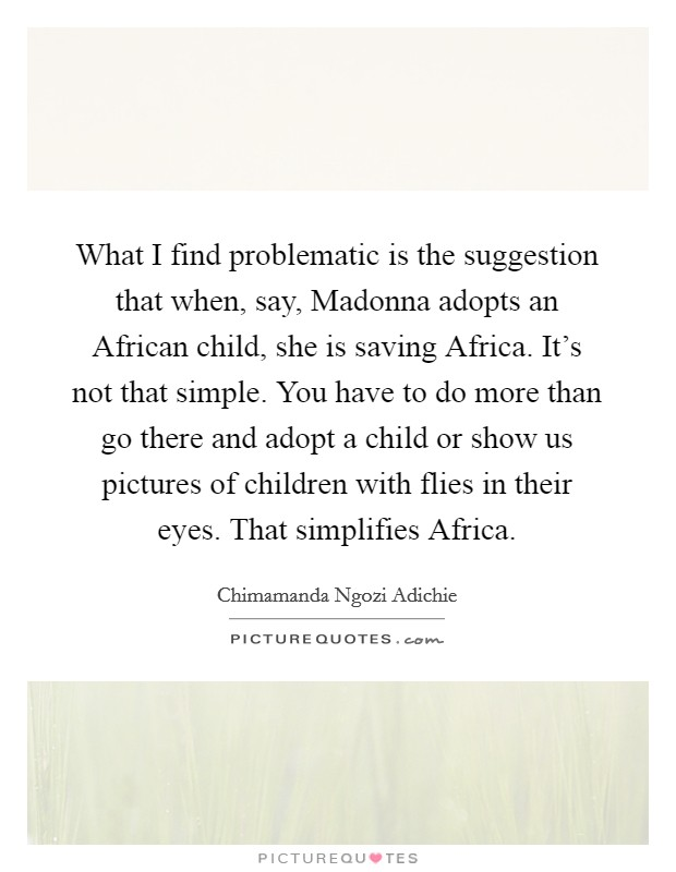 What I find problematic is the suggestion that when, say, Madonna adopts an African child, she is saving Africa. It's not that simple. You have to do more than go there and adopt a child or show us pictures of children with flies in their eyes. That simplifies Africa Picture Quote #1