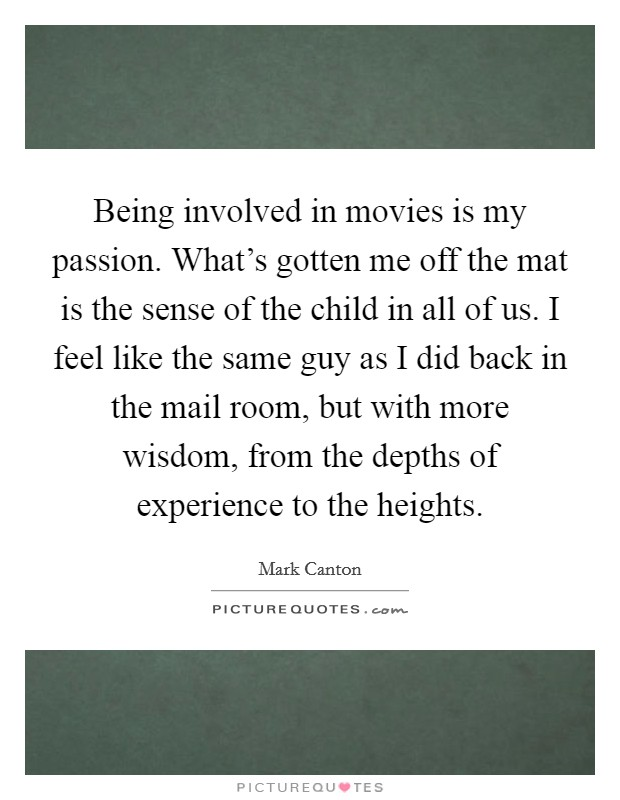 Being involved in movies is my passion. What's gotten me off the mat is the sense of the child in all of us. I feel like the same guy as I did back in the mail room, but with more wisdom, from the depths of experience to the heights Picture Quote #1