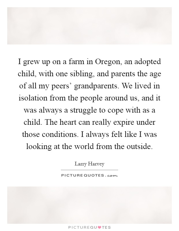 I grew up on a farm in Oregon, an adopted child, with one sibling, and parents the age of all my peers' grandparents. We lived in isolation from the people around us, and it was always a struggle to cope with as a child. The heart can really expire under those conditions. I always felt like I was looking at the world from the outside Picture Quote #1