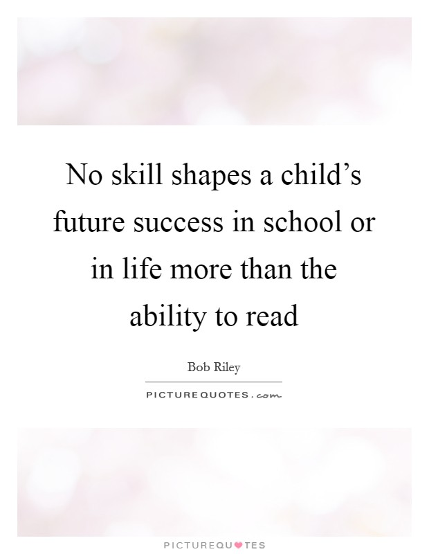 No skill shapes a child's future success in school or in life more than the ability to read Picture Quote #1