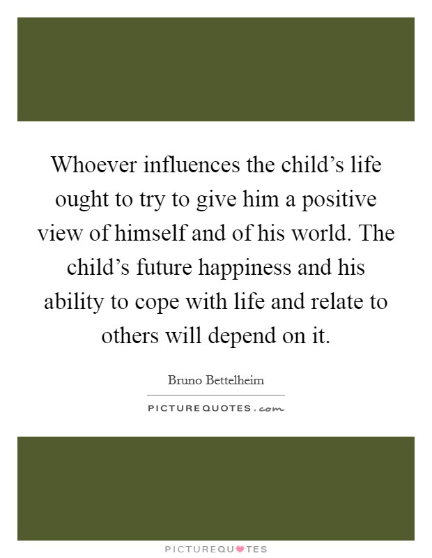 Whoever influences the child's life ought to try to give him a positive view of himself and of his world. The child's future happiness and his ability to cope with life and relate to others will depend on it Picture Quote #1