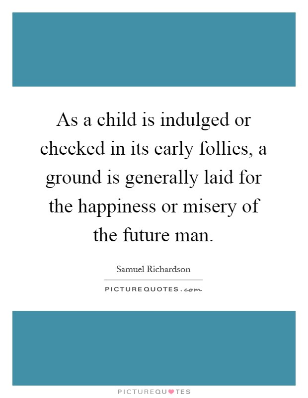 As a child is indulged or checked in its early follies, a ground is generally laid for the happiness or misery of the future man Picture Quote #1