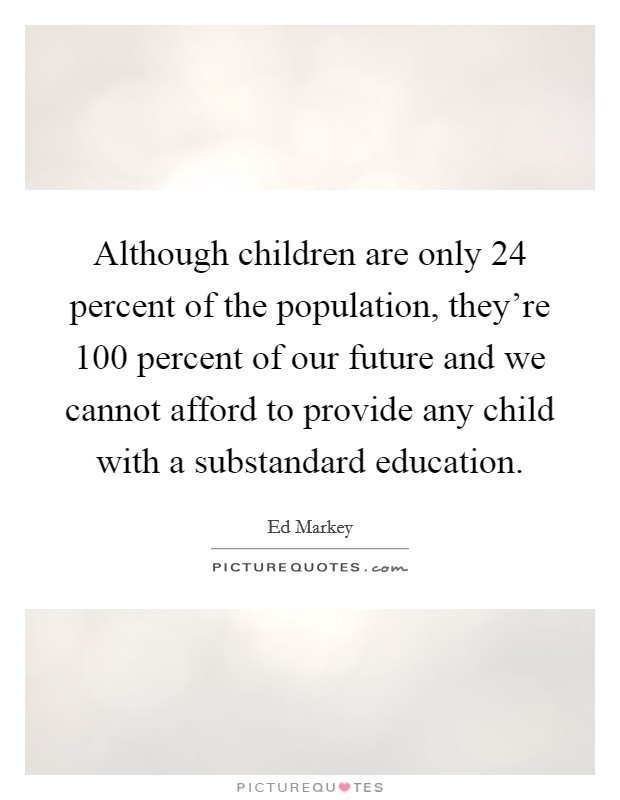 Although children are only 24 percent of the population, they're 100 percent of our future and we cannot afford to provide any child with a substandard education Picture Quote #1