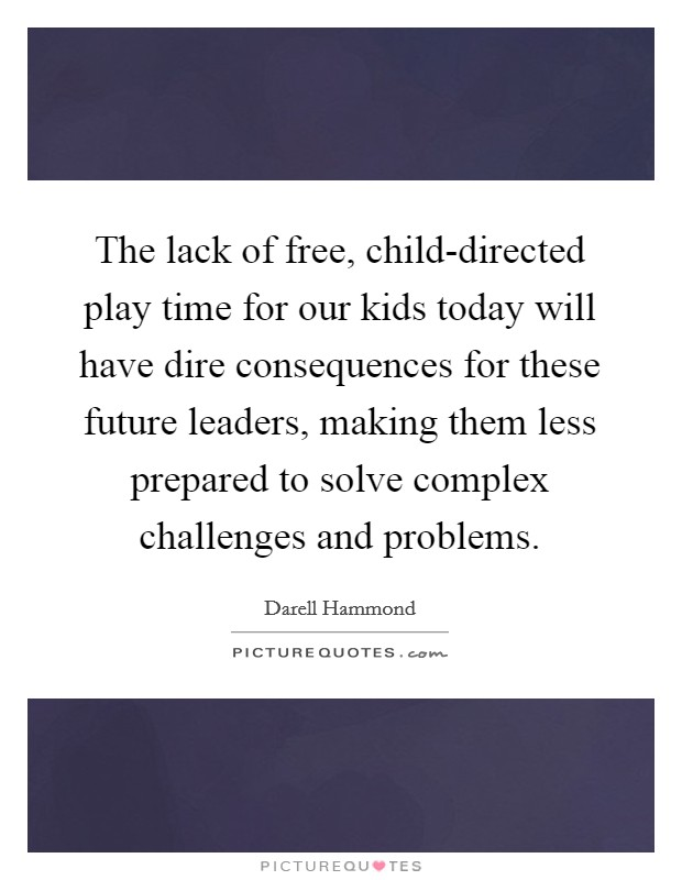 The lack of free, child-directed play time for our kids today will have dire consequences for these future leaders, making them less prepared to solve complex challenges and problems Picture Quote #1