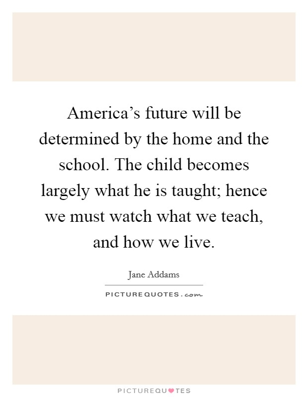 America's future will be determined by the home and the school. The child becomes largely what he is taught; hence we must watch what we teach, and how we live Picture Quote #1