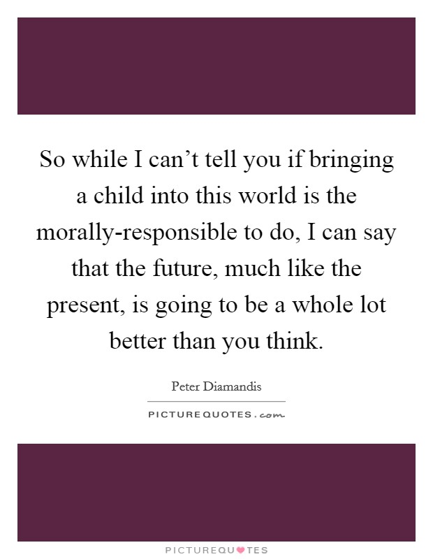 So while I can't tell you if bringing a child into this world is the morally-responsible to do, I can say that the future, much like the present, is going to be a whole lot better than you think Picture Quote #1