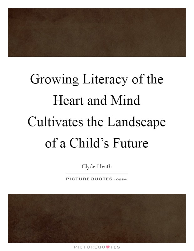 Growing Literacy of the Heart and Mind Cultivates the Landscape of a Child's Future Picture Quote #1