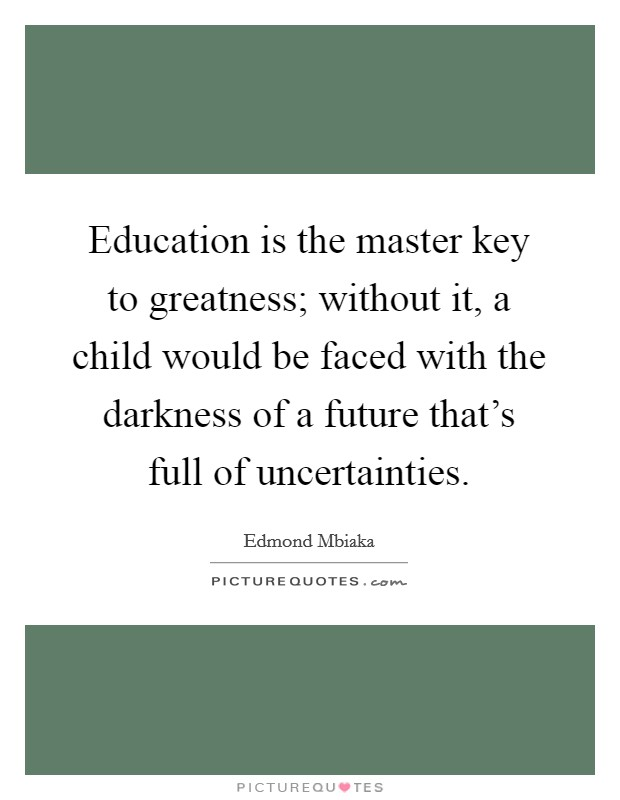 Education is the master key to greatness; without it, a child would be faced with the darkness of a future that's full of uncertainties Picture Quote #1