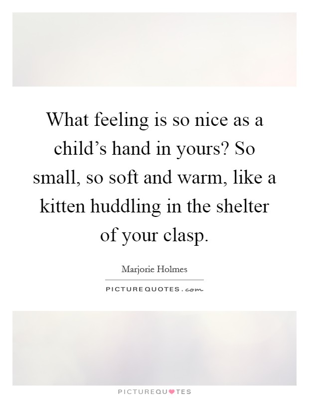 What feeling is so nice as a child's hand in yours? So small, so soft and warm, like a kitten huddling in the shelter of your clasp Picture Quote #1