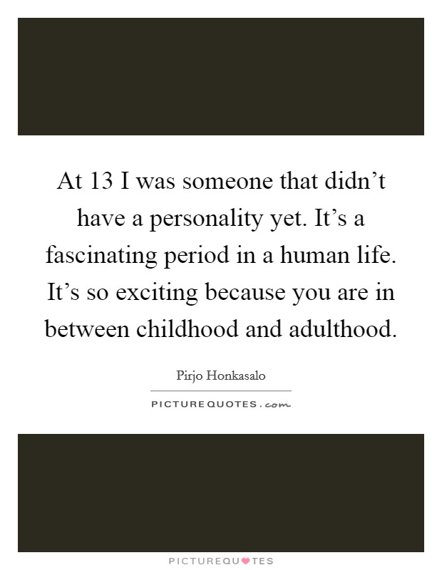 At 13 I was someone that didn't have a personality yet. It's a fascinating period in a human life. It's so exciting because you are in between childhood and adulthood Picture Quote #1