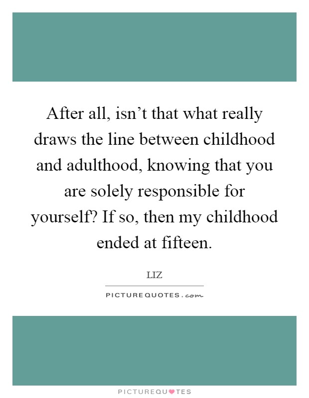 After all, isn't that what really draws the line between childhood and adulthood, knowing that you are solely responsible for yourself? If so, then my childhood ended at fifteen Picture Quote #1