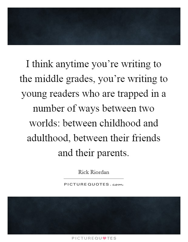 I think anytime you're writing to the middle grades, you're writing to young readers who are trapped in a number of ways between two worlds: between childhood and adulthood, between their friends and their parents Picture Quote #1
