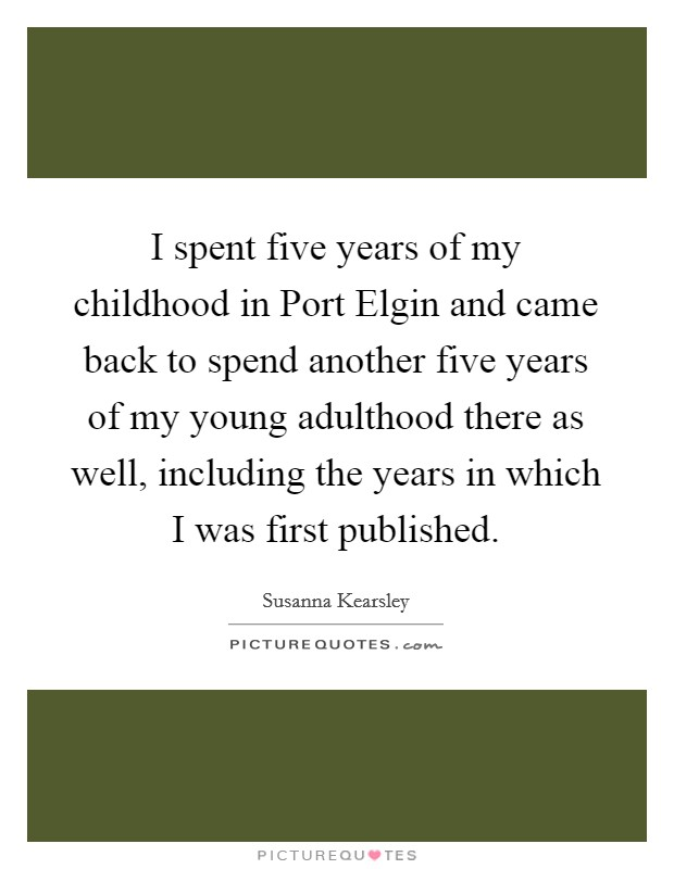 I spent five years of my childhood in Port Elgin and came back to spend another five years of my young adulthood there as well, including the years in which I was first published Picture Quote #1