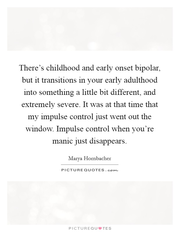 There's childhood and early onset bipolar, but it transitions in your early adulthood into something a little bit different, and extremely severe. It was at that time that my impulse control just went out the window. Impulse control when you're manic just disappears Picture Quote #1