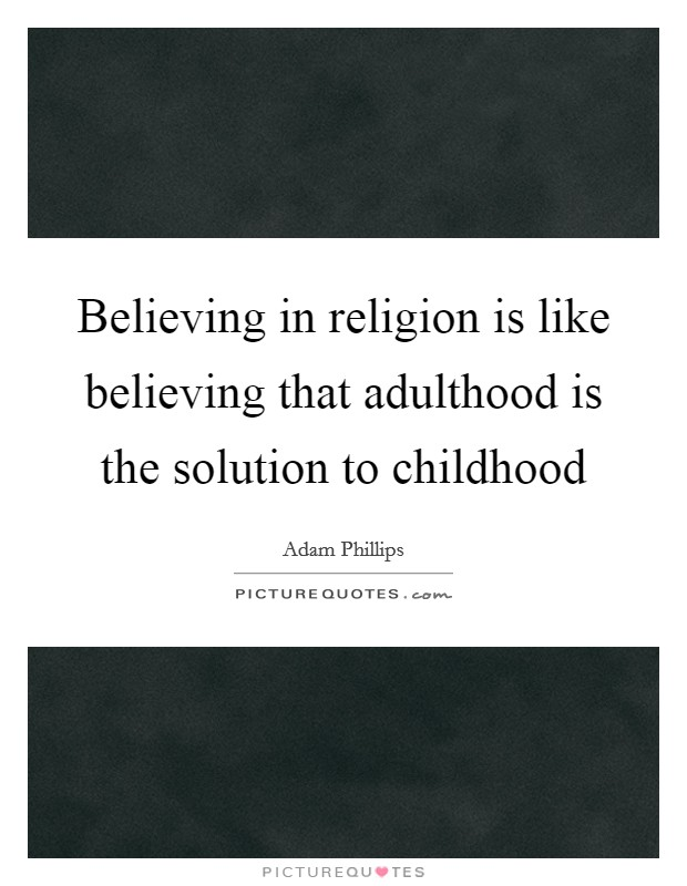Believing in religion is like believing that adulthood is the solution to childhood Picture Quote #1