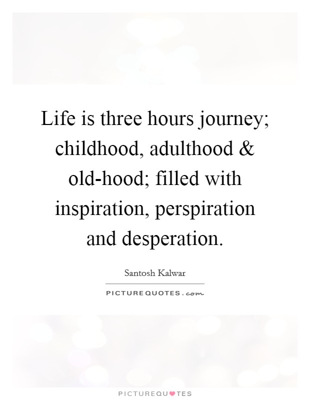 Life is three hours journey; childhood, adulthood and old-hood; filled with inspiration, perspiration and desperation Picture Quote #1